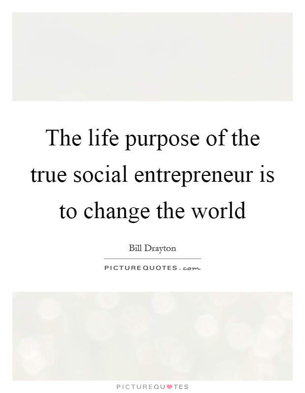 The life purpose of the true social entrepreneur is to change the world Picture Quote #1