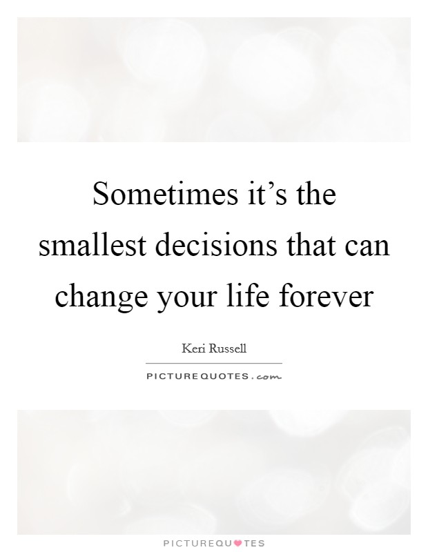 Sometimes it's the smallest decisions that can change your life forever Picture Quote #1