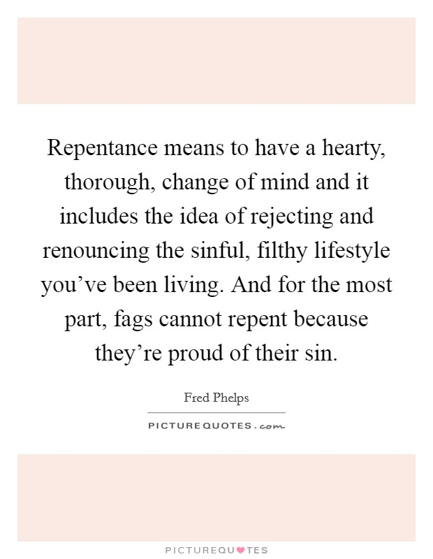 Repentance means to have a hearty, thorough, change of mind and it includes the idea of rejecting and renouncing the sinful, filthy lifestyle you've been living. And for the most part, fags cannot repent because they're proud of their sin Picture Quote #1