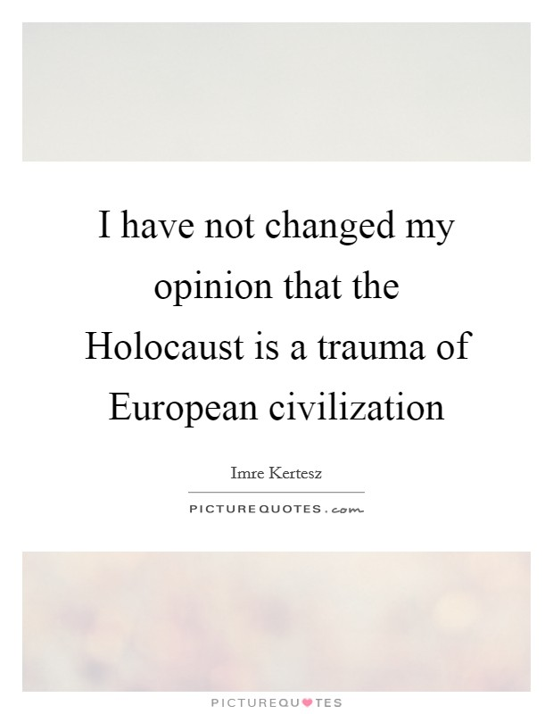 I have not changed my opinion that the Holocaust is a trauma of European civilization Picture Quote #1