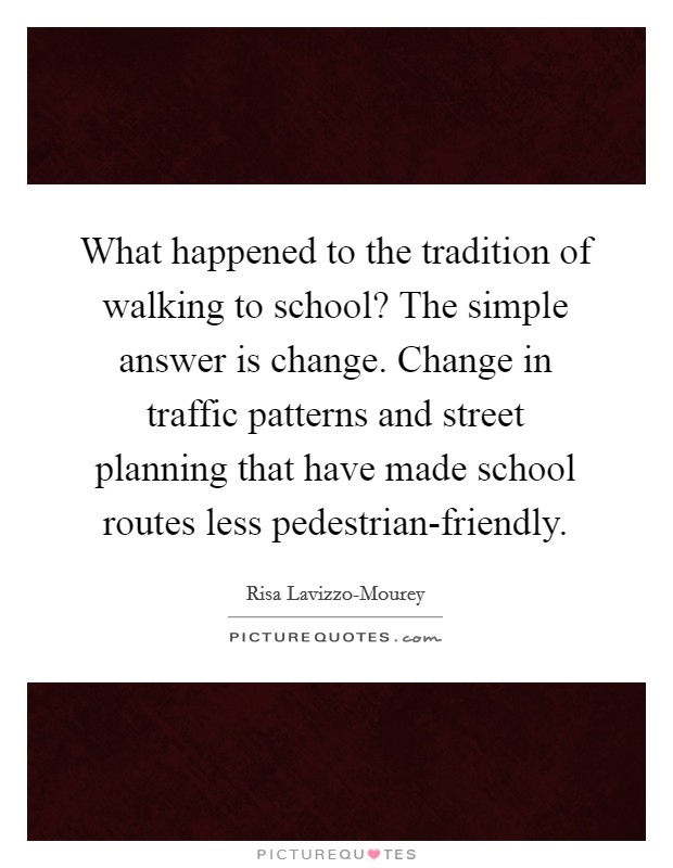 What happened to the tradition of walking to school? The simple answer is change. Change in traffic patterns and street planning that have made school routes less pedestrian-friendly Picture Quote #1