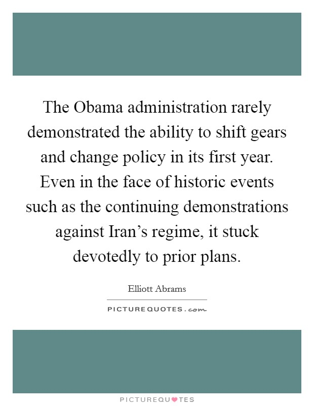 The Obama administration rarely demonstrated the ability to shift gears and change policy in its first year. Even in the face of historic events such as the continuing demonstrations against Iran's regime, it stuck devotedly to prior plans Picture Quote #1