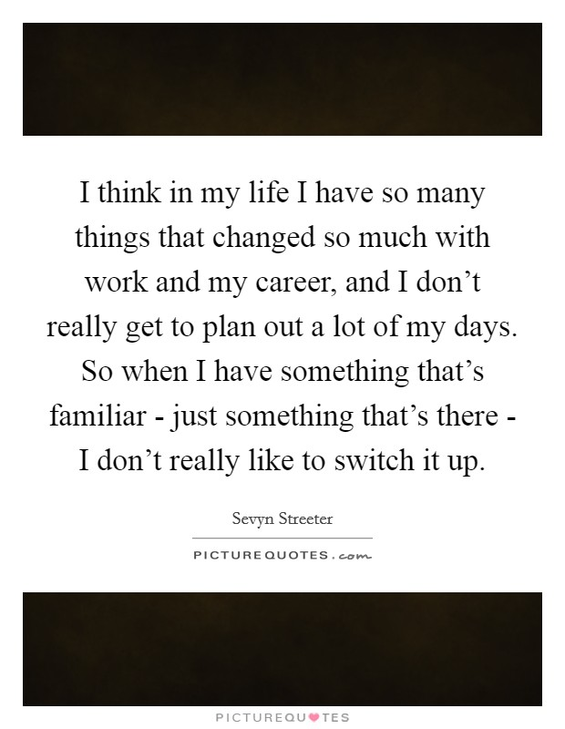 I think in my life I have so many things that changed so much with work and my career, and I don't really get to plan out a lot of my days. So when I have something that's familiar - just something that's there - I don't really like to switch it up Picture Quote #1