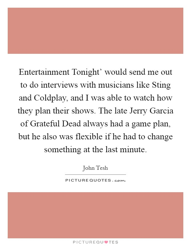 Entertainment Tonight' would send me out to do interviews with musicians like Sting and Coldplay, and I was able to watch how they plan their shows. The late Jerry Garcia of Grateful Dead always had a game plan, but he also was flexible if he had to change something at the last minute Picture Quote #1