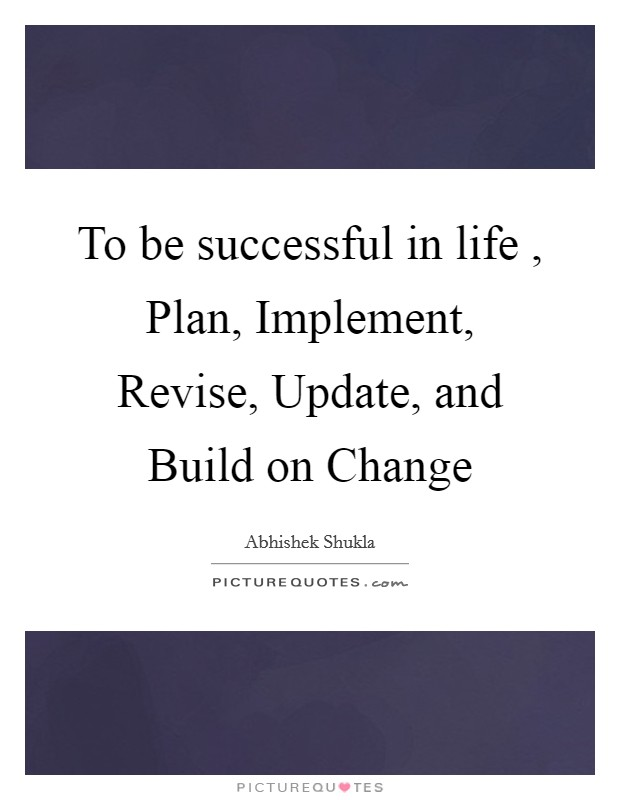 To be successful in life , Plan, Implement, Revise, Update, and Build on Change Picture Quote #1
