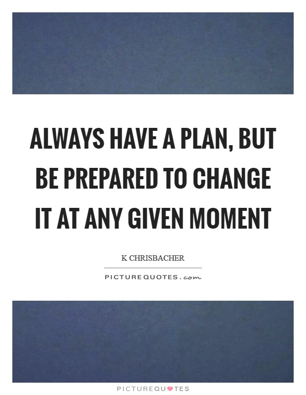 Always have a plan, but be prepared to change it at any given moment Picture Quote #1