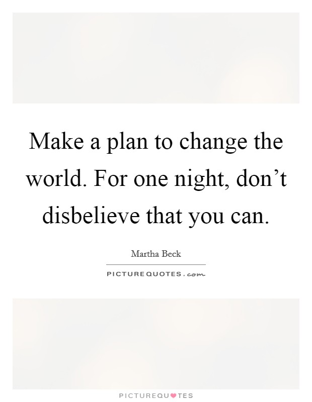Make a plan to change the world. For one night, don't disbelieve that you can Picture Quote #1