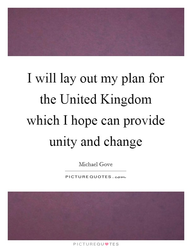 I will lay out my plan for the United Kingdom which I hope can provide unity and change Picture Quote #1