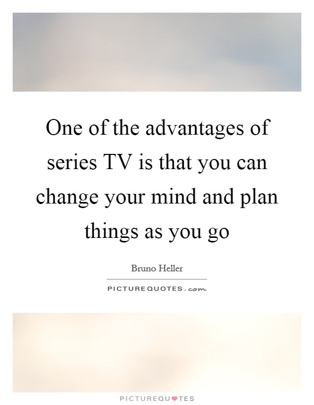 One of the advantages of series TV is that you can change your mind and plan things as you go Picture Quote #1