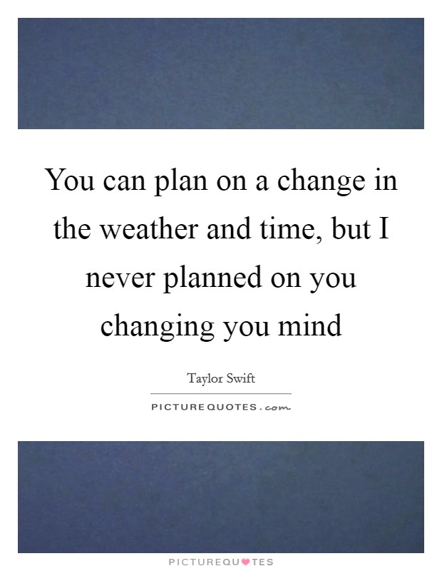 You can plan on a change in the weather and time, but I never planned on you changing you mind Picture Quote #1
