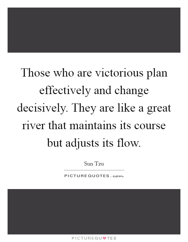 Those who are victorious plan effectively and change decisively. They are like a great river that maintains its course but adjusts its flow Picture Quote #1
