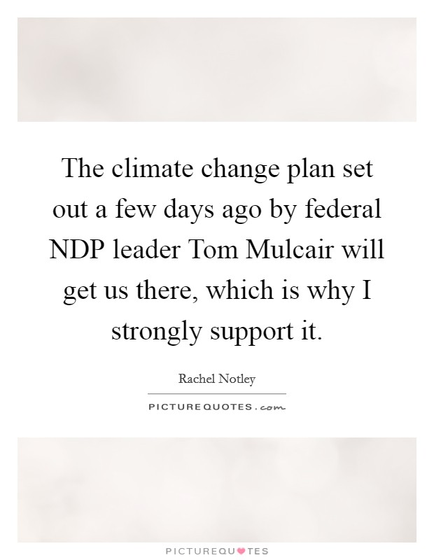 The climate change plan set out a few days ago by federal NDP leader Tom Mulcair will get us there, which is why I strongly support it Picture Quote #1