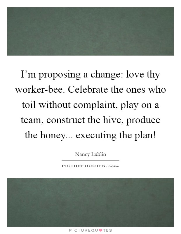 I'm proposing a change: love thy worker-bee. Celebrate the ones who toil without complaint, play on a team, construct the hive, produce the honey... executing the plan! Picture Quote #1