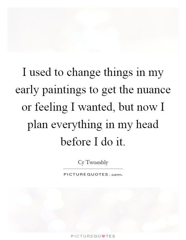 I used to change things in my early paintings to get the nuance or feeling I wanted, but now I plan everything in my head before I do it Picture Quote #1