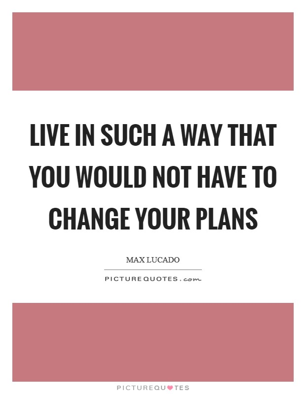 Live in such a way that you would not have to change your plans Picture Quote #1