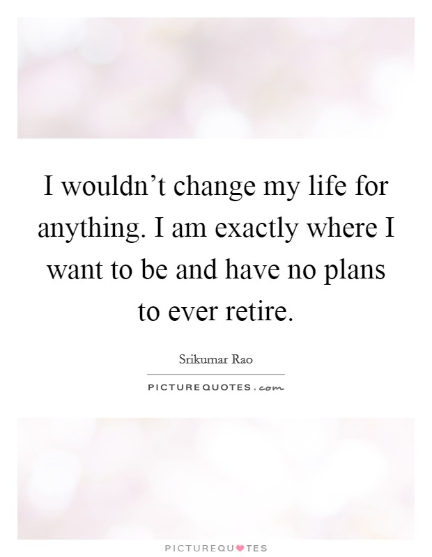 I wouldn't change my life for anything. I am exactly where I want to be and have no plans to ever retire Picture Quote #1
