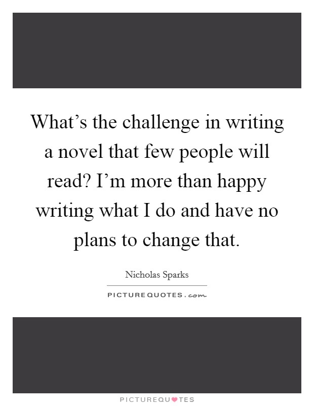What's the challenge in writing a novel that few people will read? I'm more than happy writing what I do and have no plans to change that Picture Quote #1