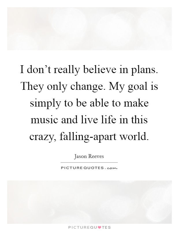 I don't really believe in plans. They only change. My goal is simply to be able to make music and live life in this crazy, falling-apart world Picture Quote #1