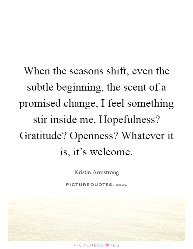 When the seasons shift, even the subtle beginning, the scent of a promised change, I feel something stir inside me. Hopefulness? Gratitude? Openness? Whatever it is, it's welcome Picture Quote #1