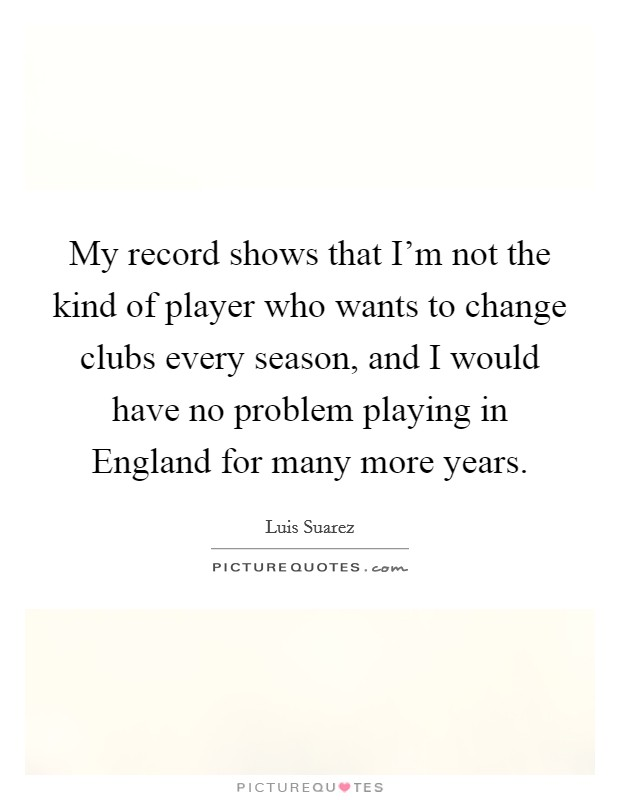 My record shows that I'm not the kind of player who wants to change clubs every season, and I would have no problem playing in England for many more years Picture Quote #1