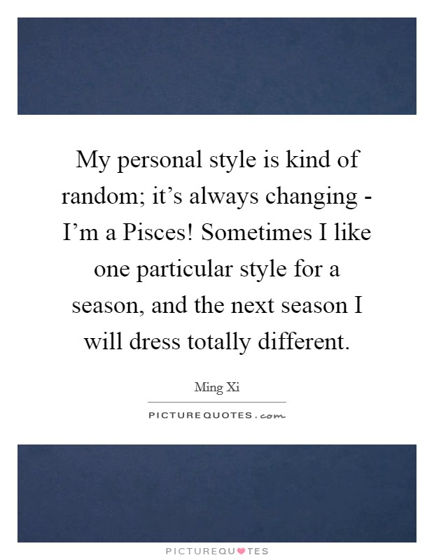 My personal style is kind of random; it's always changing - I'm a Pisces! Sometimes I like one particular style for a season, and the next season I will dress totally different Picture Quote #1