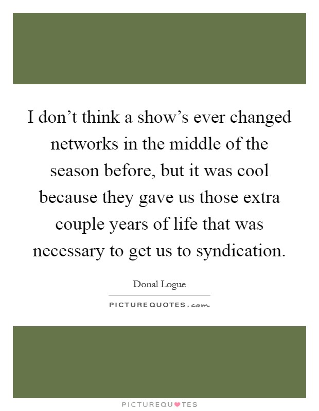 I don't think a show's ever changed networks in the middle of the season before, but it was cool because they gave us those extra couple years of life that was necessary to get us to syndication Picture Quote #1