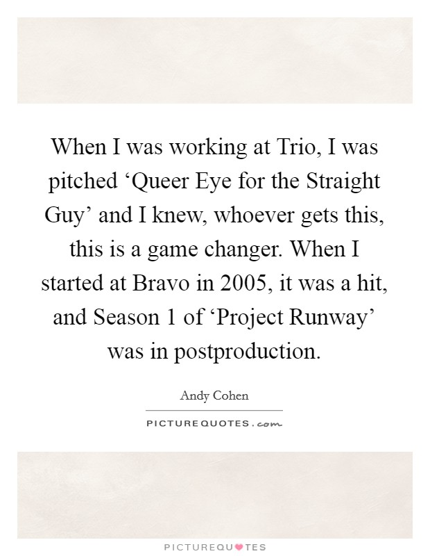 When I was working at Trio, I was pitched 'Queer Eye for the Straight Guy' and I knew, whoever gets this, this is a game changer. When I started at Bravo in 2005, it was a hit, and Season 1 of 'Project Runway' was in postproduction Picture Quote #1