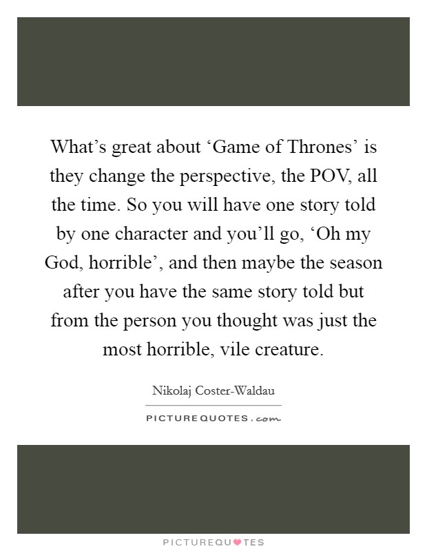 What's great about 'Game of Thrones' is they change the perspective, the POV, all the time. So you will have one story told by one character and you'll go, 'Oh my God, horrible', and then maybe the season after you have the same story told but from the person you thought was just the most horrible, vile creature Picture Quote #1