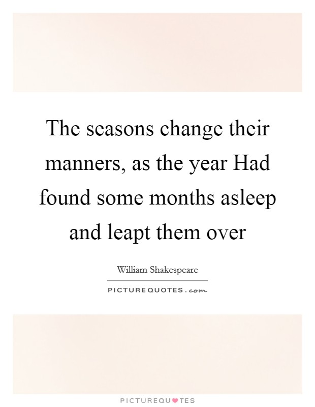 The seasons change their manners, as the year Had found some months asleep and leapt them over Picture Quote #1