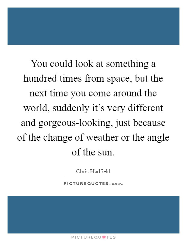 You could look at something a hundred times from space, but the next time you come around the world, suddenly it's very different and gorgeous-looking, just because of the change of weather or the angle of the sun Picture Quote #1
