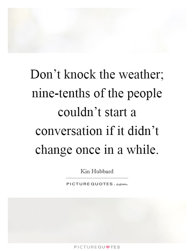 Don't knock the weather; nine-tenths of the people couldn't start a conversation if it didn't change once in a while Picture Quote #1