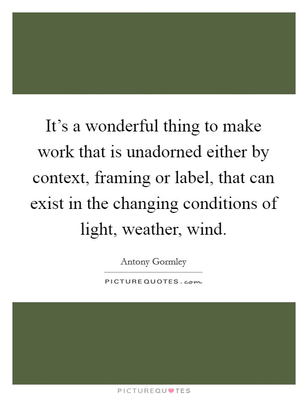 It's a wonderful thing to make work that is unadorned either by context, framing or label, that can exist in the changing conditions of light, weather, wind Picture Quote #1