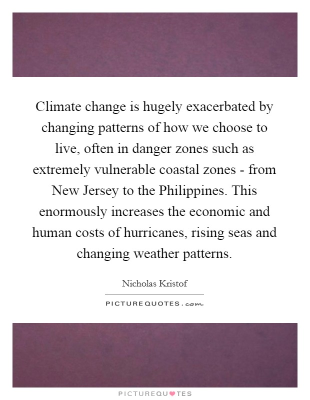 Climate change is hugely exacerbated by changing patterns of how we choose to live, often in danger zones such as extremely vulnerable coastal zones - from New Jersey to the Philippines. This enormously increases the economic and human costs of hurricanes, rising seas and changing weather patterns Picture Quote #1