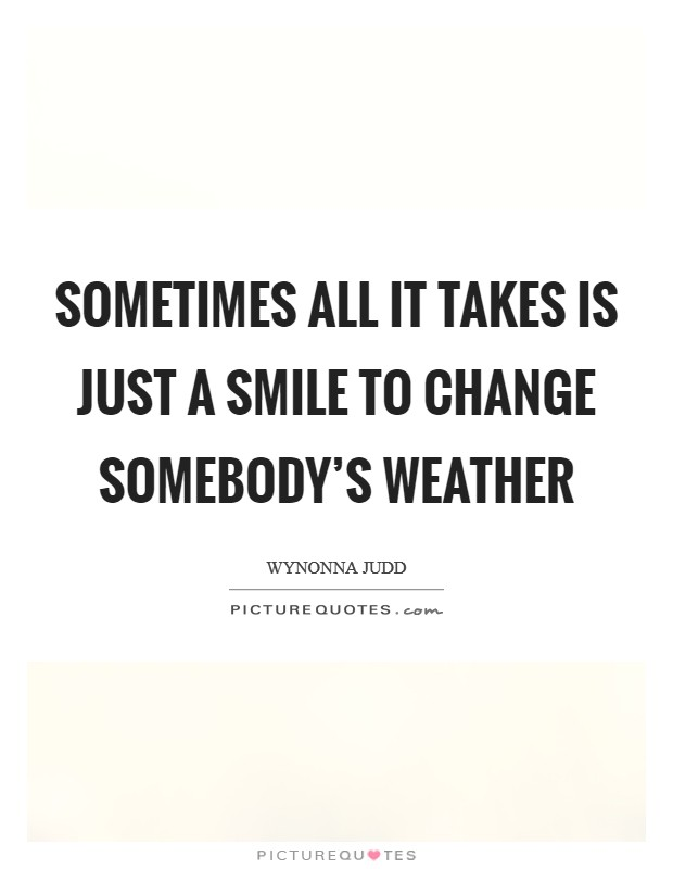 Sometimes all it takes is just a smile to change somebody's weather Picture Quote #1