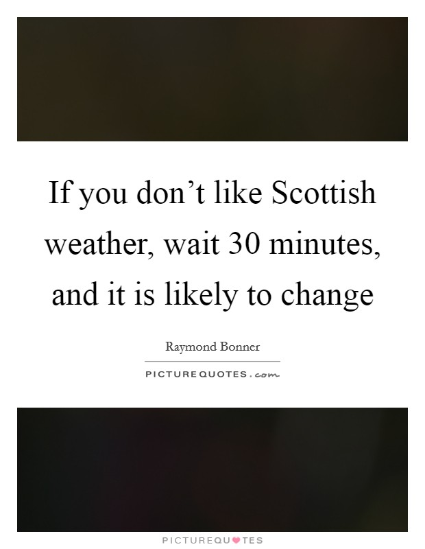 If you don't like Scottish weather, wait 30 minutes, and it is likely to change Picture Quote #1