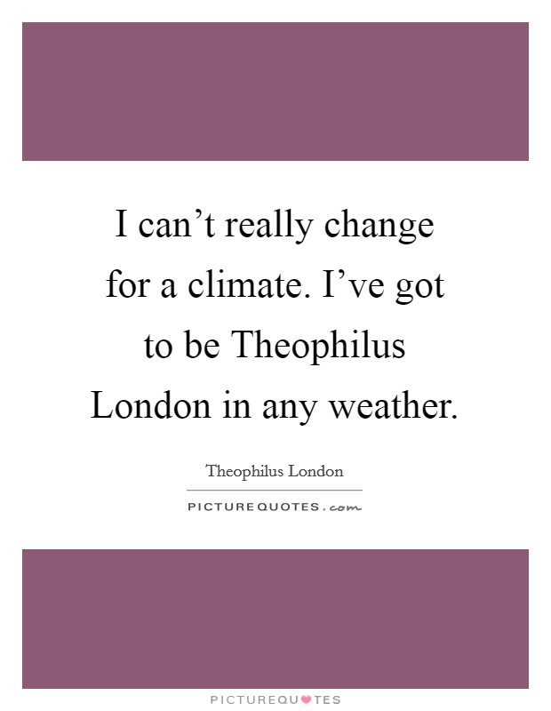 I can't really change for a climate. I've got to be Theophilus London in any weather Picture Quote #1