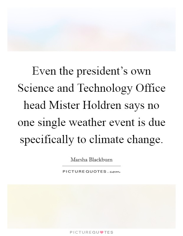 Even the president's own Science and Technology Office head Mister Holdren says no one single weather event is due specifically to climate change Picture Quote #1