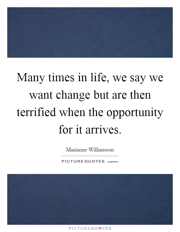Many times in life, we say we want change but are then terrified when the opportunity for it arrives Picture Quote #1
