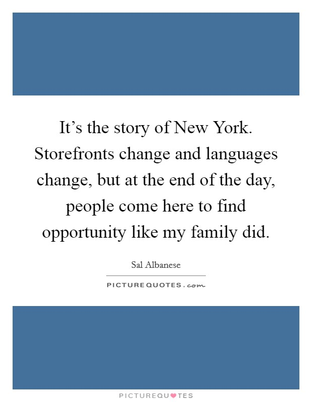 It's the story of New York. Storefronts change and languages change, but at the end of the day, people come here to find opportunity like my family did Picture Quote #1
