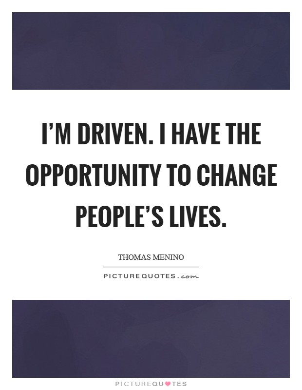 I'm driven. I have the opportunity to change people's lives Picture Quote #1