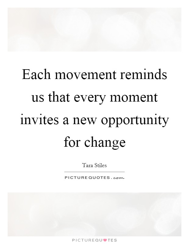 Each movement reminds us that every moment invites a new opportunity for change Picture Quote #1
