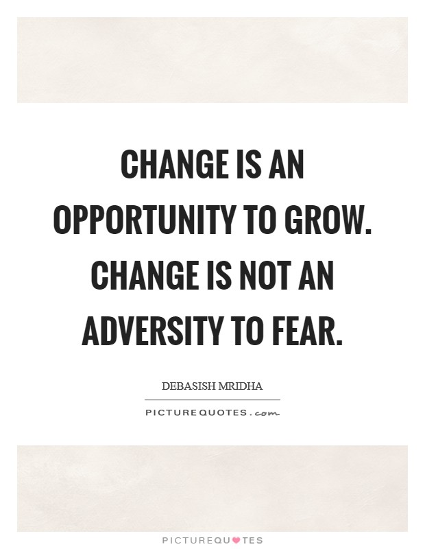 Change is an opportunity to grow. Change is not an adversity to fear Picture Quote #1