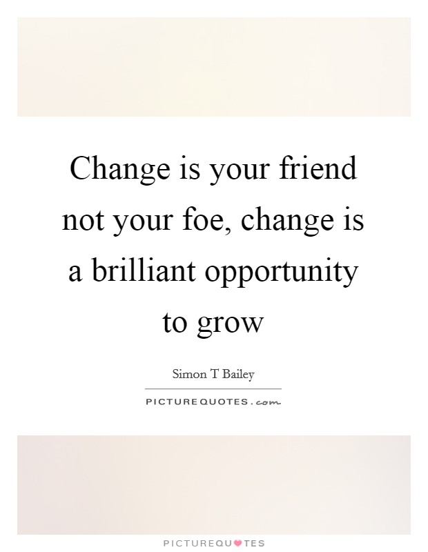 Change is your friend not your foe, change is a brilliant opportunity to grow Picture Quote #1
