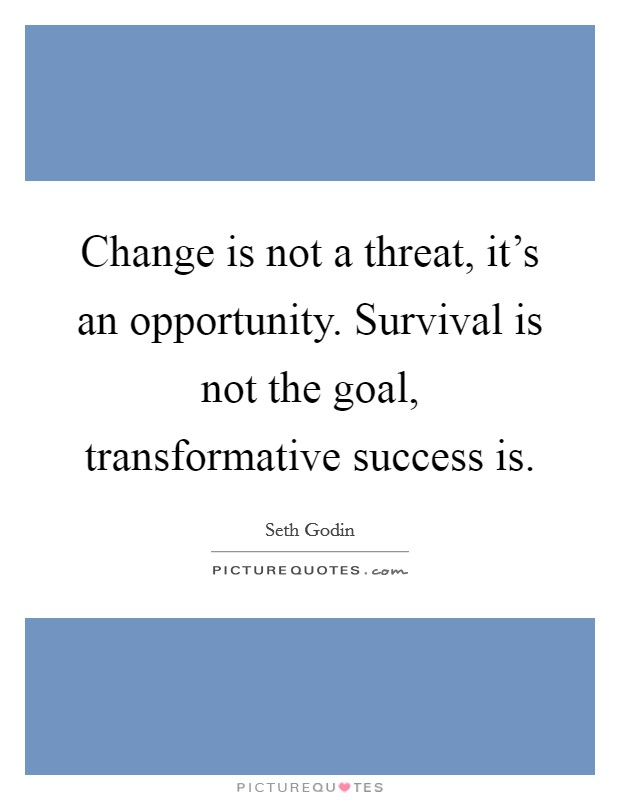 Change is not a threat, it's an opportunity. Survival is not the goal, transformative success is Picture Quote #1