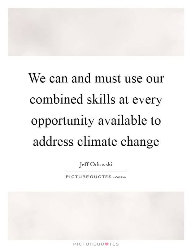 We can and must use our combined skills at every opportunity available to address climate change Picture Quote #1