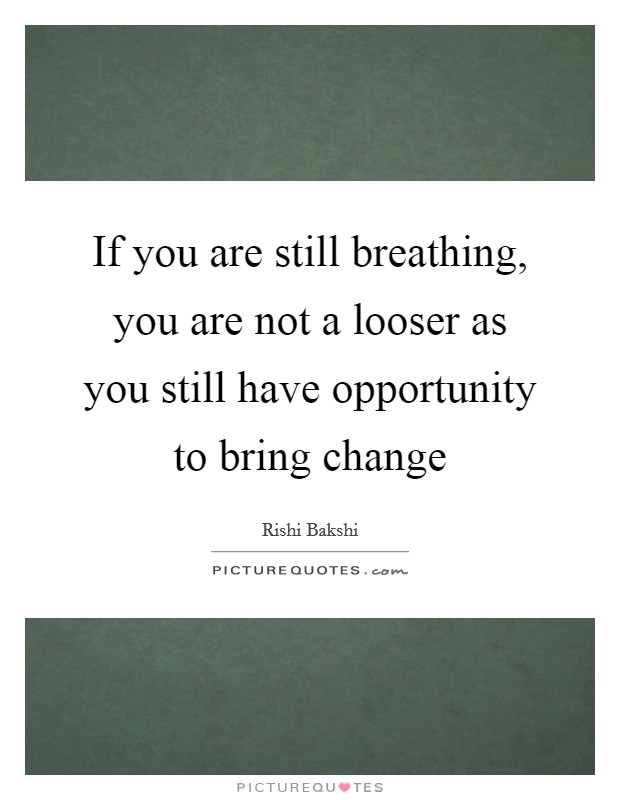If you are still breathing, you are not a looser as you still have opportunity to bring change Picture Quote #1