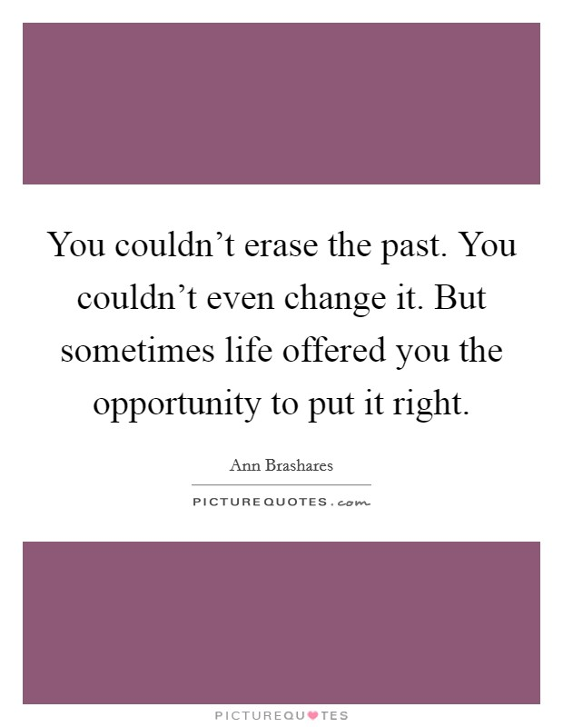 You couldn't erase the past. You couldn't even change it. But sometimes life offered you the opportunity to put it right Picture Quote #1