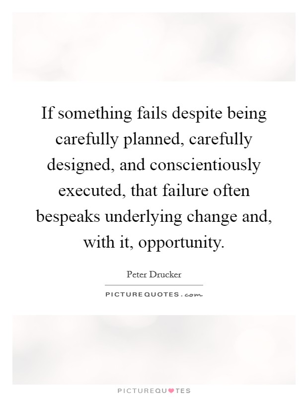 If something fails despite being carefully planned, carefully designed, and conscientiously executed, that failure often bespeaks underlying change and, with it, opportunity Picture Quote #1