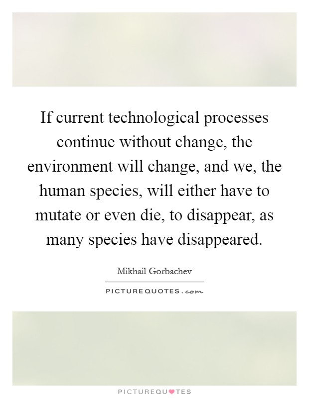 If current technological processes continue without change, the environment will change, and we, the human species, will either have to mutate or even die, to disappear, as many species have disappeared Picture Quote #1