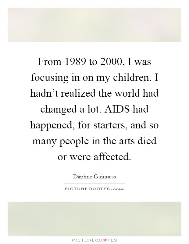 From 1989 to 2000, I was focusing in on my children. I hadn't realized the world had changed a lot. AIDS had happened, for starters, and so many people in the arts died or were affected Picture Quote #1